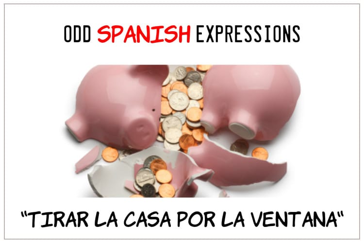 spanish expressions Tirar la Casa por la Ventana
